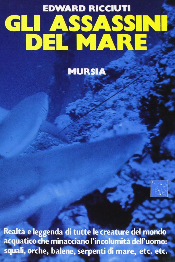 Gli assassini del mare. Realtà e leggenda di tutte le creature del mondo acquatico che minacciano l'incolumità dell'uomo