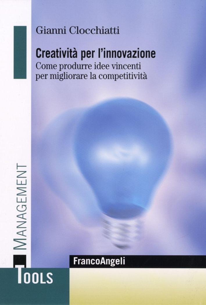 Creatività per l'innovazione. Come produrre idee vincenti per migliorare la competitività.