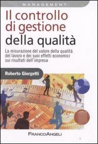 Il controllo di gestione della qualità. La misurazione del valore della qualità del lavoro e dei suoi effetti economici sui risultati d'impresa.