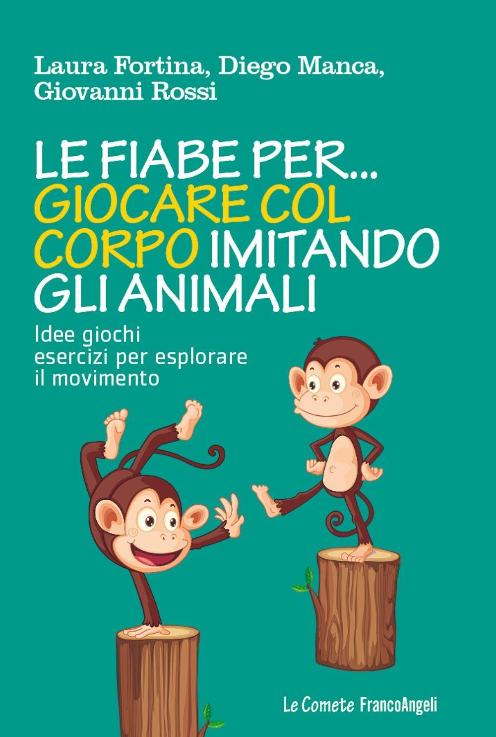 Le Fiabe Per... Giocare Col Corpo Imitando gli Animali. Idee, Giochi, Esercizi Per Esplorare il Movimento.