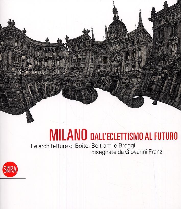 Milano dall'eclettismo al futuro. Le architetture di Boito, Beltrami e Broggi disegnate da Giovanni Franzi.
