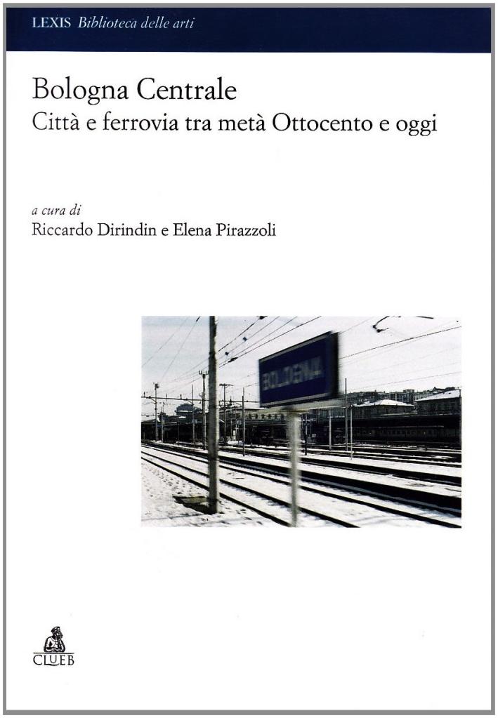 Bologna centrale. Città e ferrovia tra metà Ottocento e oggi.