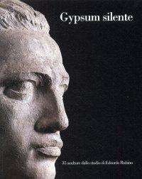 Gypsum silente. 35 sculture dallo studio di Edoardo Rubino. [Edizione italiana e inglese]