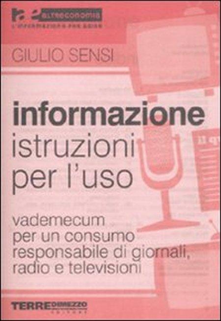 Informazione, Istruzioni per L'Uso. Vademecum per un Consumo Responsabile di Giornali, Radio e Televisioni