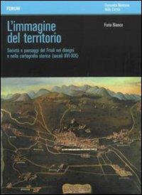 L'immagine del territorio. Società e paesaggi del Friuli nei disegni e nella cartografia storica (secoli XVI-XIX). Con DVD.