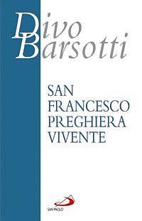 San Francesco preghiera vivente. L'infinitamente piccolo davanti all'Infinitamente Grande