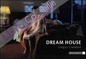 Dream house. Gregory Crewdson. Ediz. italiana e inglese