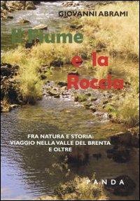 Il fiume e la roccia. Fra natura e storia. Viaggio nella valle del Brenta