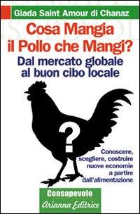 Cosa mangia il pollo che mangi? Dal mercato globale al buon cibo locale. Conoscere, scegliere, costruire nuove economie a partire dell'alimentenzione