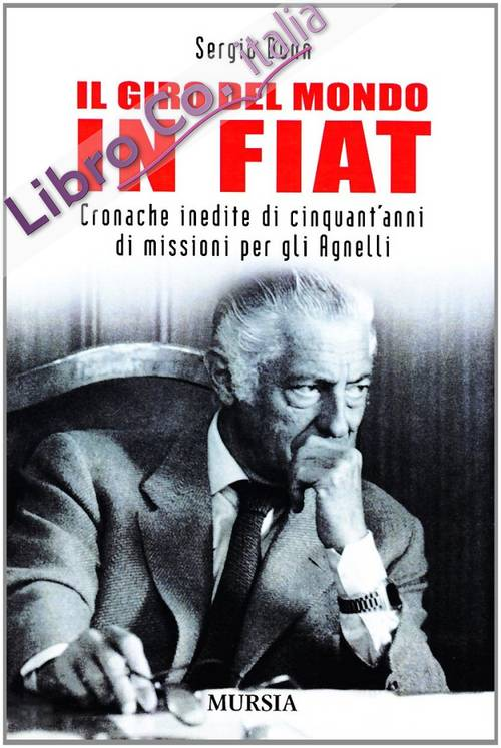 Il Giro del Mondo in Fiat. Cronache Inedite di Cinquant'Anni di Missioni Per gli Agnelli