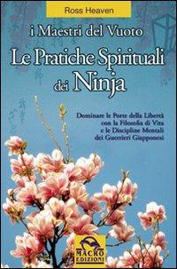 Le pratiche spirituali dei ninja. Dominare le porte della libertà con la filosofia di vita e le discipline mentali dei guerrieri giapponesi