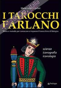 I Tarocchi Parlano. Storia e Metodo Per conoscere e Imparare il Tarocchino di Bologna. Scienza, Iconografia, Iconologia