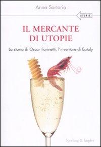 Il mercante di utopie. La storia di Oscar Farinetti, l'inventore di Eataly