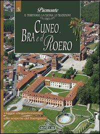 Cuneo, Bra e il Roero. Piemonte: il Territorio, la Cucina, le Tradizioni. Vol. 5