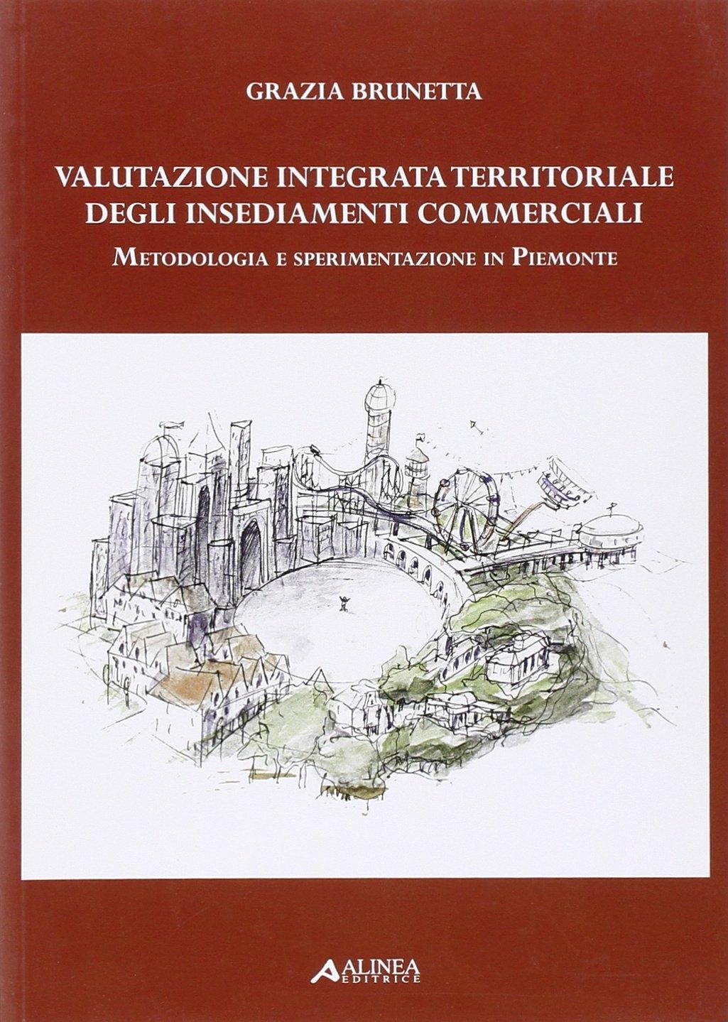 Valutazione integrata territoriale degli insediamenti commerciali. Metodologia e sperimentazione in Piemonte.