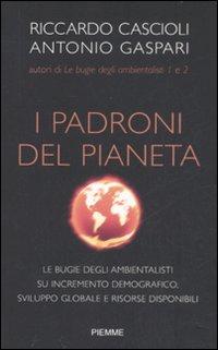I padroni del pianeta. Le bugie degli ambientalisti su incremento demografico, sviluppo globale e risorse disponibili