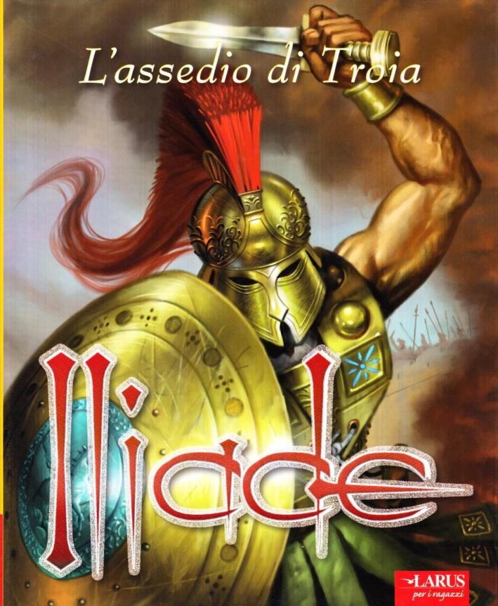 Iliade. L'assedio di Troia. Ediz. illustrata