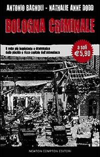 Bologna criminale. Il volto più inquietante e drammatico della placida e ricca capitale dell'abbondanza
