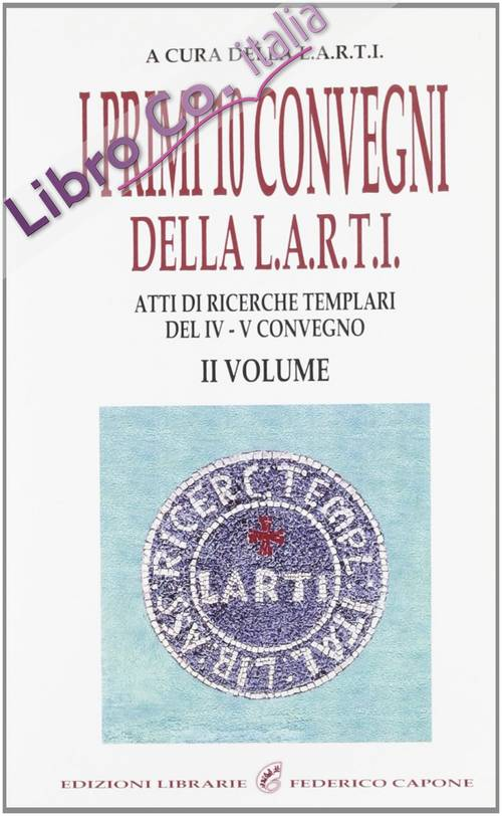 I primi dieci convegni della L.A.R.T.I. Atti di ricerche templari del 4° Convegno. Vol. 2.