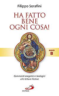 Ha fatto bene ogni cosa! Commenti esegetici e teologici alle letture festive. Anno B.