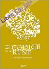 Il Codice delle Rune. Simboli di una Sapienza Millenaria. Significato, Segreti, Poteri e Tecniche Profetiche