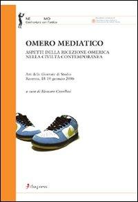 Omero Mediatico. Aspetti della Ricezione Omerica nella Civiltà Contemporanea. Atti delle Giornate di Studio (Ravenna, 18-19 Gennaio 2006)