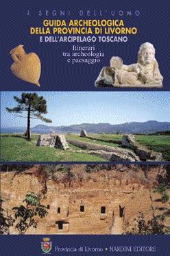 Guida archeologica della provincia di Livorno e dell'arcipelago toscano. Itinerari tra archeologia e paesaggio. Ediz. illustrata