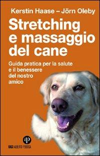 Stretching e massaggio del cane. Guida pratica per la salute e il benessere del nostro amico. Ediz. illustrata