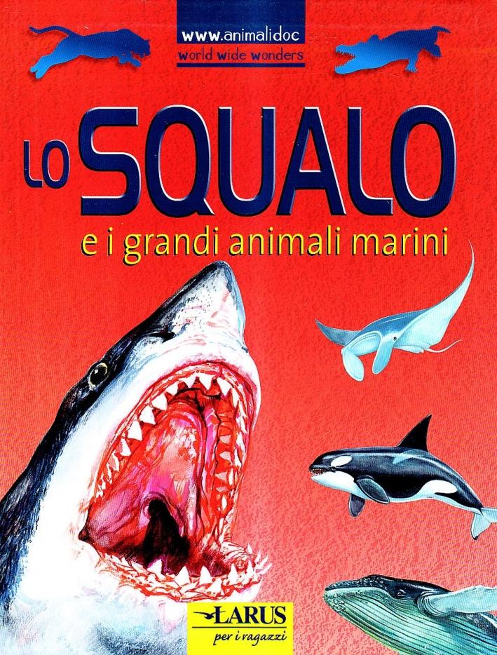 Lo squalo e i grandi animali marini. Ediz. illustrata