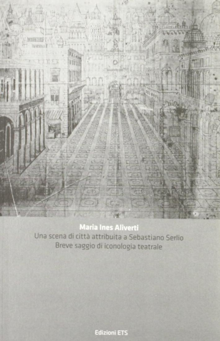 Una scena di città attribuita a Sebastiano Serlio. Breve saggio di iconologia teatrale