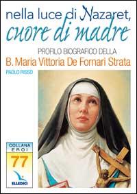 Nella luce di Nazaret, cuore di Madre. Profilo della Beata Maria Vittoria De Fornari Strata