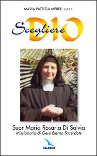 Scegliere Dio. Suor Maria Rosaria Di Salvia. Missionaria di Gesù Eterno Sacerdote