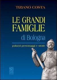 Le grandi famiglie di Bologna. Palazzi, personaggi e storie.