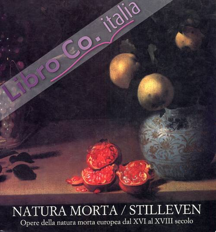 Natura morta. Stilleven. Opere della natura morta europea dal XVI al XVIII secolo.