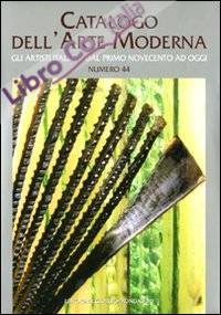 Catalogo dell'arte moderna. Vol. 44: Gli artisti italiani dal primo novecento ad oggi.