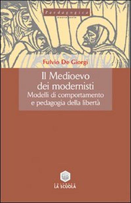 Il Medioevo dei modernisti. Modelli di comportamento e pedagogia della libertà.