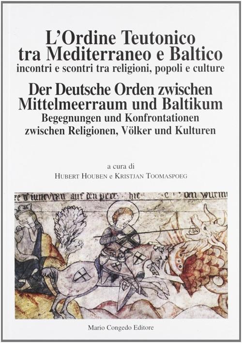 L'ordine teutonico tra Mediterraneo e Baltico. Incontri e scontri tra religioni, popoli e cultura. Der deutsche order zwischen miettelmeerraum und baltikum