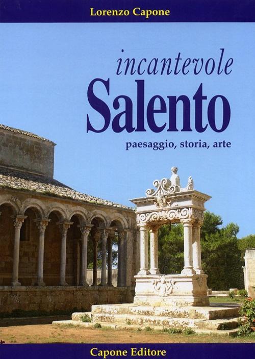 Incantevole Salento. Paesaggio, Storia, Arte.