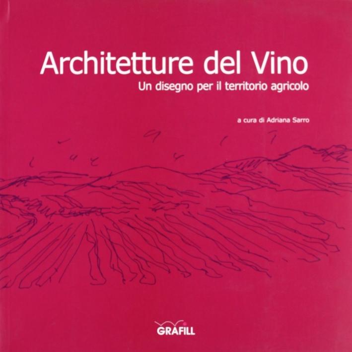 Architetture del vino. Un disegno per il territorio agricolo. Ediz. illustrata