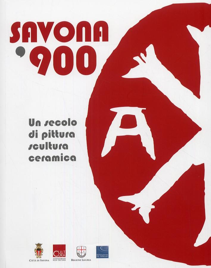 Savona '900. Un secolo di pittura, scultura, ceramica.