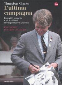 L'Ultima Campagna. Robert f. Kennedy e gli 82 Giorni che Ispirarono L'America