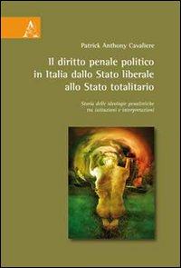 Il diritto penale politico in Italia: dallo Stato liberale allo Stato totalitario. Storia delle ideologie penalistiche tra istituzioni e interpretazioni.