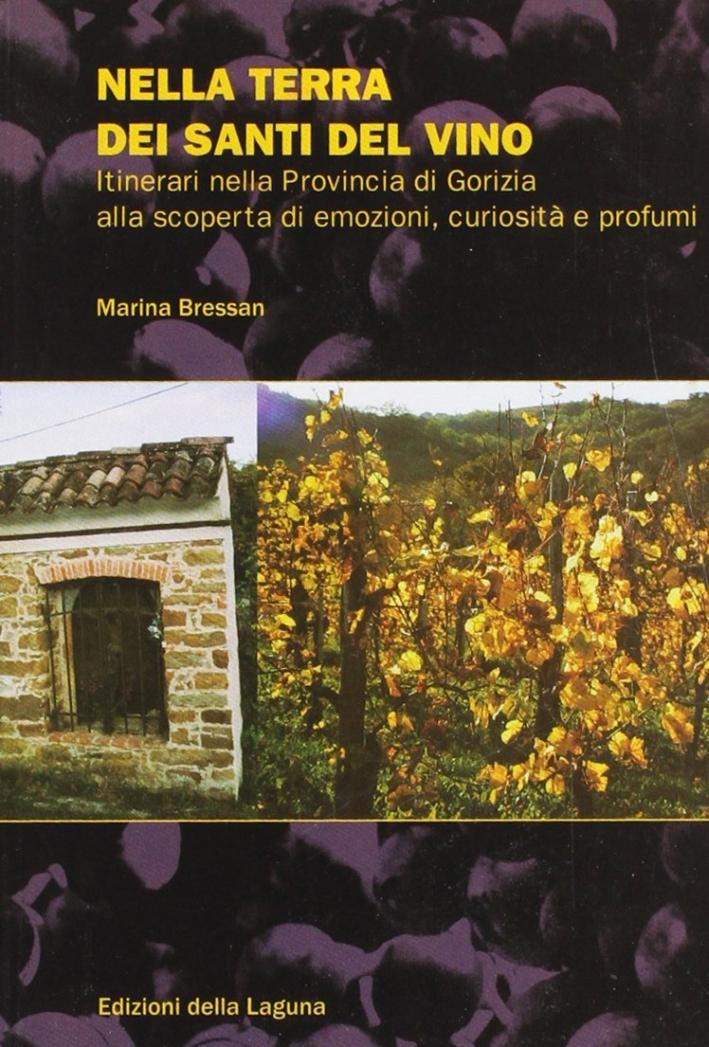 Nella terra dei santi del vino. Intinerari nella Provincia di Gorizia alla scoperta d'emozioni, curiosità e profumi.
