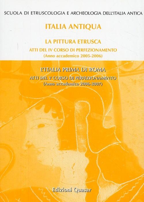 La Pittura Etrusca-L'Italia Prima di Roma. Atti del 4° e 5° Corso di Perfezionamento (2005-2006) (2006-2007)