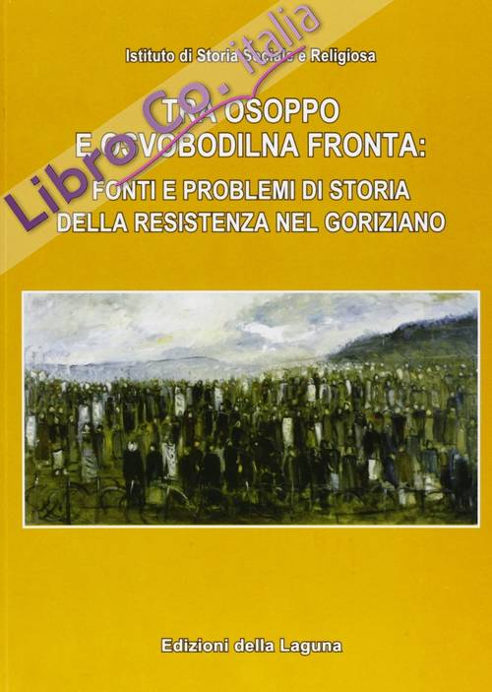 Tra Osoppo e Osvobodilna Fronta: Fonti e problemi di storia della resistenza nel goriziano.