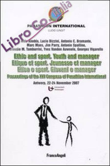 Ethic and sport. Youth and manager-Etica e sport. Giovani e manager. Proceedings of the XVI Congress of Panathlon International (Antwerp, 22-24 november 2007). Ediz. bilingue