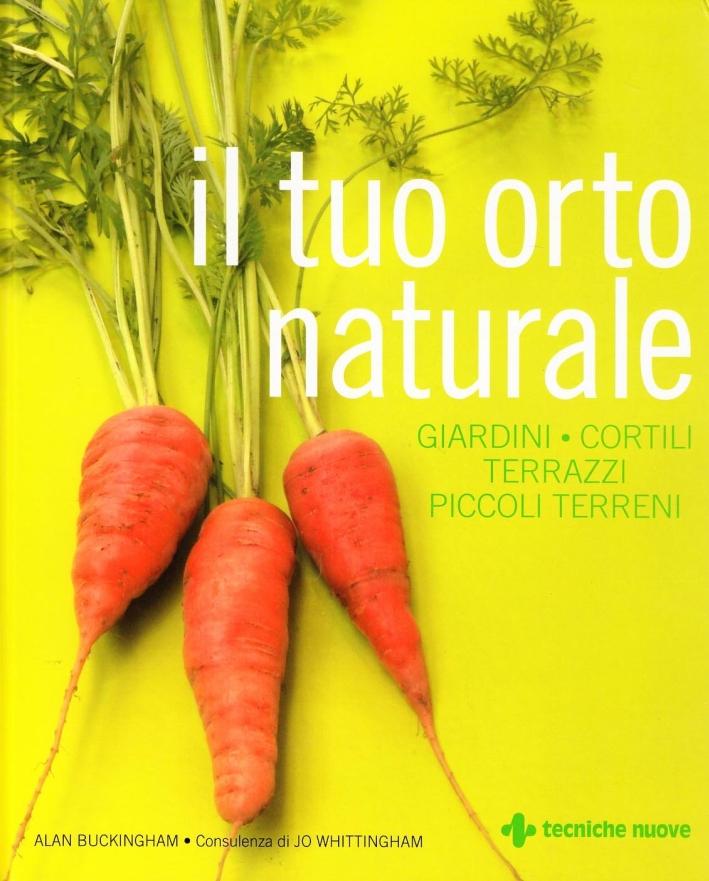 Il tuo orto naturale. Giardini, cortili, terrazzi, piccoli terreni