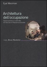 Architettura dell'Occupazione. Spazio Politico e Controllo Territoriale in Palestina e Israele.