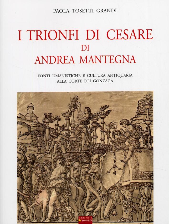 I trionfi di Cesare di Andrea Mantegna. Fonti umanistiche e cultura antiquaria alla corte dei Gonzaga.