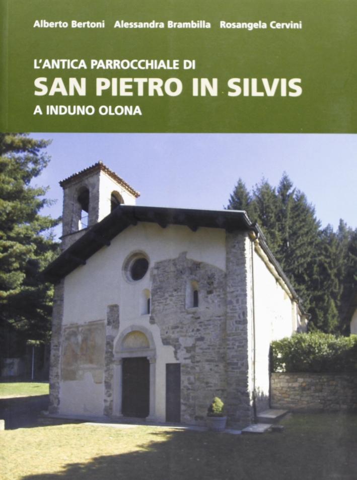 L'antica parrocchiale di San Pietro in Silvis a Induno Olona. Ediz. illustrata